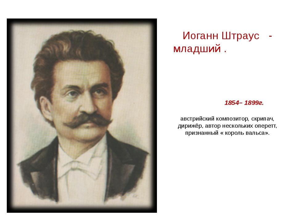 Иоганн Штраус - младший . 1854– 1899г. австрийский композитор, скрипач, дириж...
