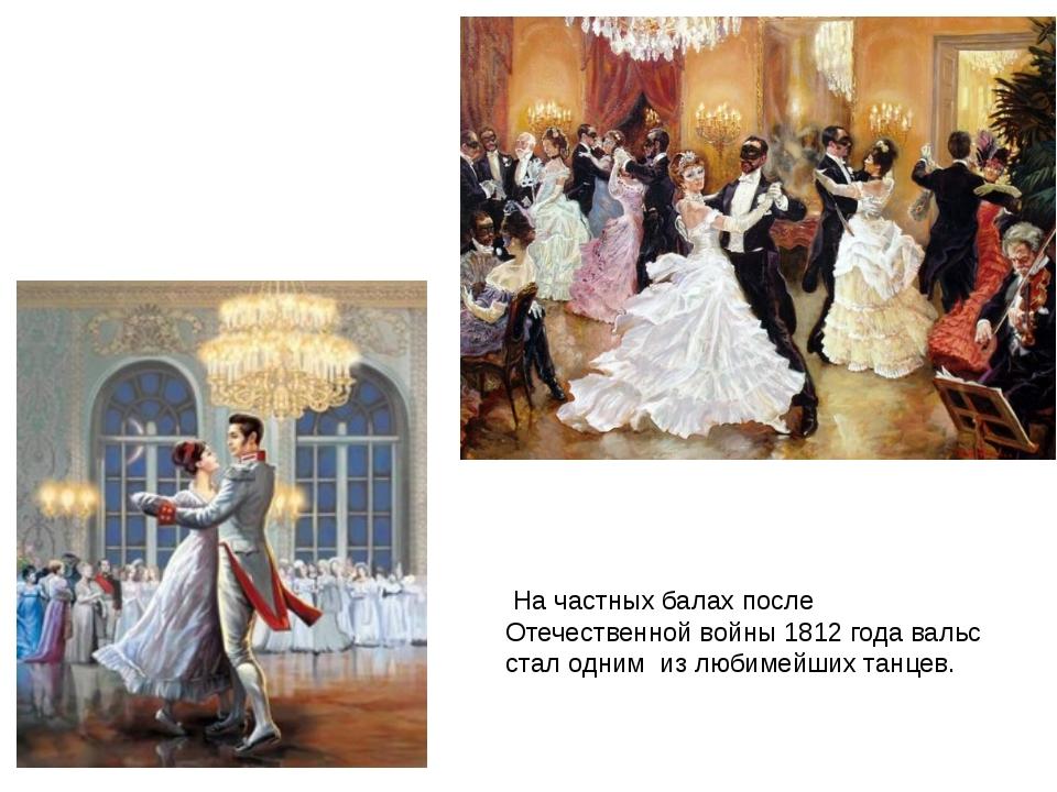 На частных балах после Отечественной войны 1812 года вальс стал одним из люб...