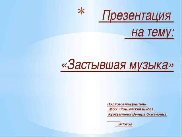 Подготовила учитель МОУ «Рощинская школа Куртвалиева Венира Османовна 2015год...