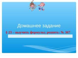 Домашнее задание § 23 – выучить формулы; решить: № 367