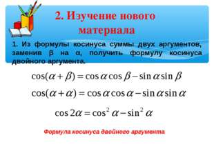 2. Изучение нового материала 1. Из формулы косинуса суммы двух аргументов, за
