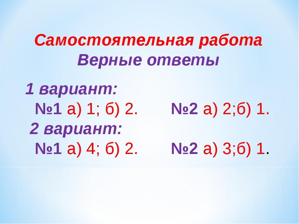 Самостоятельная работа Верные ответы  1 вариант: №1 а) 1; б) 2. №2 а) 2;б) 1...