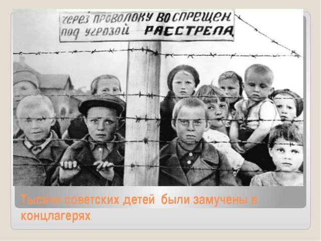 Тысячи советских детей были замучены в концлагерях