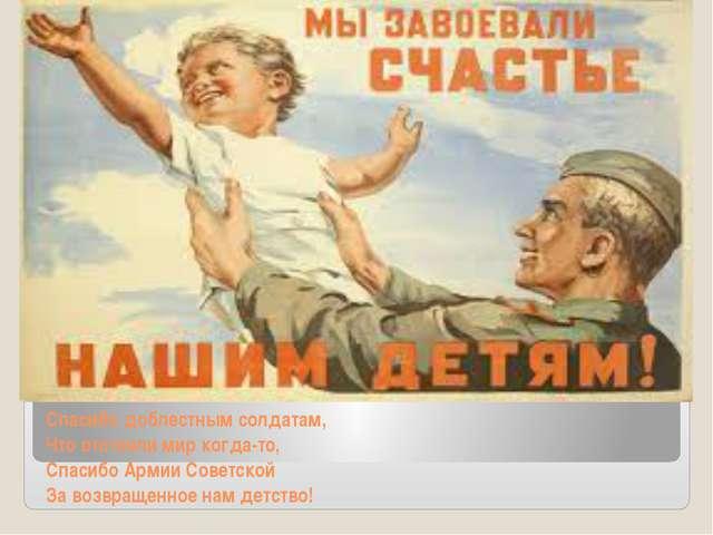 Спасибо доблестным солдатам, Что отстояли мир когда-то, Спасибо Армии Советск...