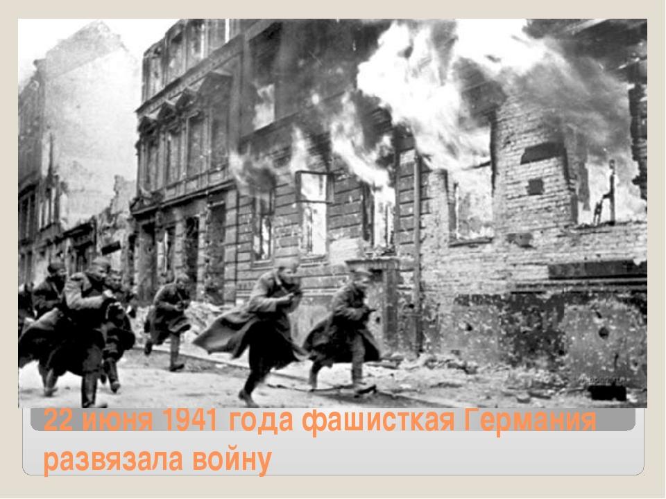 22 июня 1941 года фашисткая Германия развязала войну