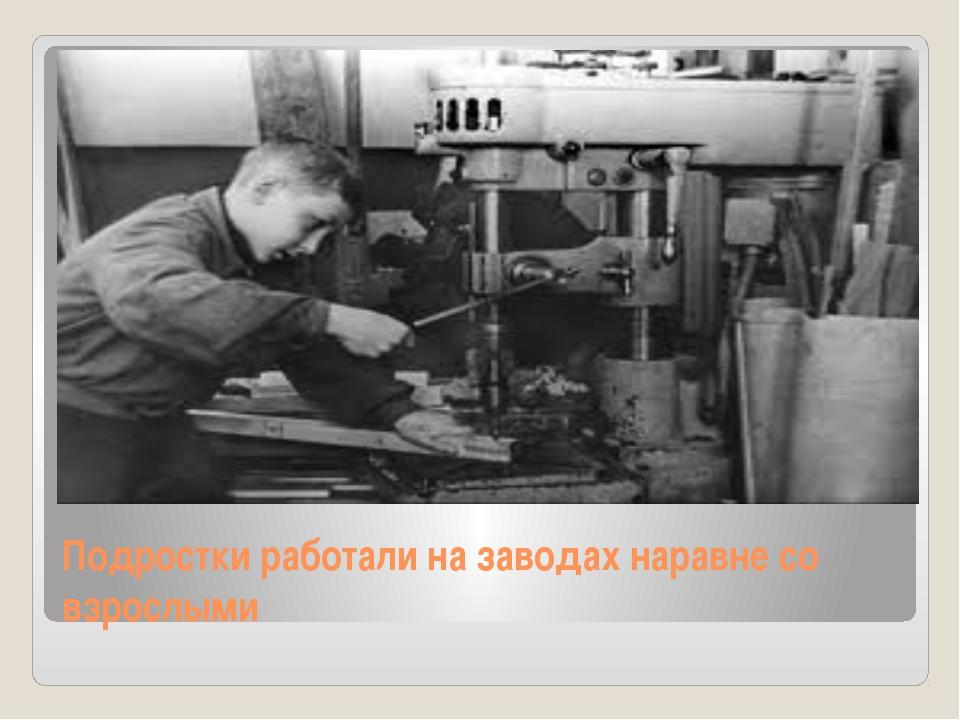 Подростки работали на заводах наравне со взрослыми