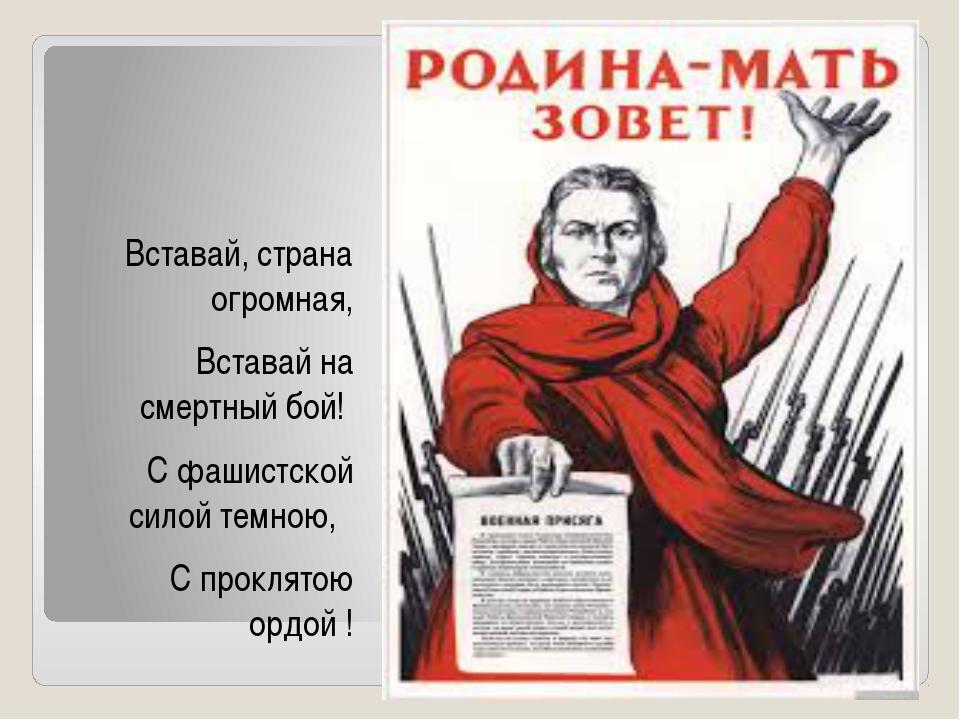 Вставай, страна огромная, Вставай на смертный бой! С фашистской силой темною...