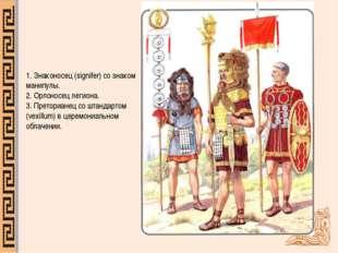 1.Знаконосец (signifer) со знаком манипулы. 2.Орлоносец легиона. 3.Претори
