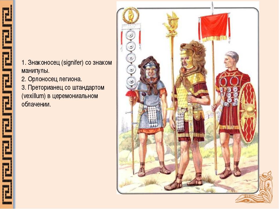 1.Знаконосец (signifer) со знаком манипулы. 2.Орлоносец легиона. 3.Претори...