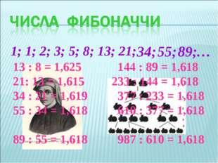 1; 1; 2; 3; 5; 8; 13; 21; 34; 55; 89; … 13 : 8 = 1,625 144 : 89 = 1,618 21: 1