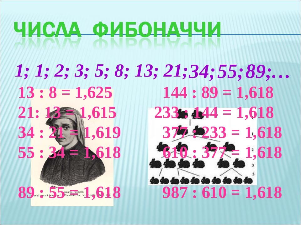 1; 1; 2; 3; 5; 8; 13; 21; 34; 55; 89; … 13 : 8 = 1,625 144 : 89 = 1,618 21: 1...