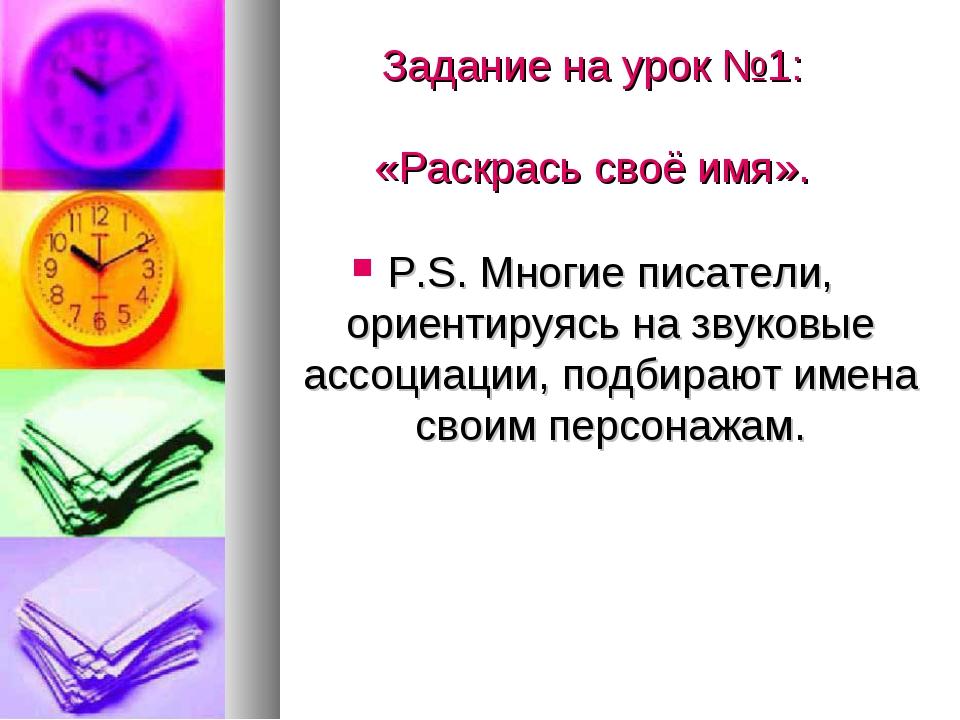 Задание на урок №1: «Раскрась своё имя». P.S. Многие писатели, ориентируясь...