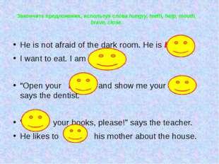 Закончите предложения, используя слова hungry, teeth, help, mouth, brave, clo