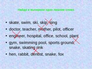 Найди и вычеркни одно лишнее слово skate, swim, ski, skip, sing doctor, teach