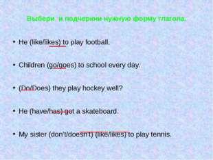 Выбери и подчеркни нужную форму глагола. He (like/likes) to play football. Ch