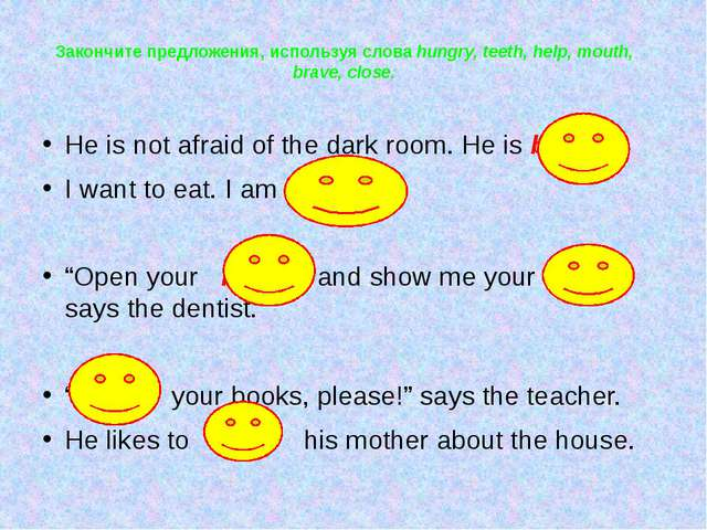 Закончите предложения, используя слова hungry, teeth, help, mouth, brave, clo...