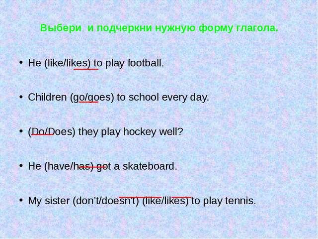Выбери и подчеркни нужную форму глагола. He (like/likes) to play football. Ch...