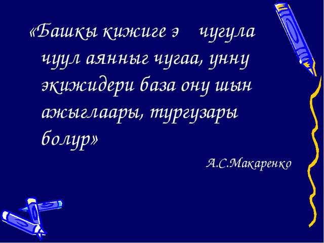 «Башкы кижиге эң чугула чүүл аянныг чугаа, үннү экижидери база ону шын ажыгла...