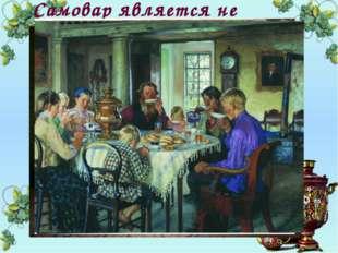 Самовар является не только основным предметом русского быта, но и неотъемлемо