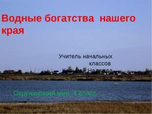 Водные богатства нашего края Учитель начальных классов Кольмай Надежда Иванов