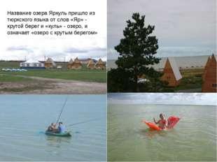 Название озера Яркуль пришло из тюркского языка от слов «Яр» - крутой берег и