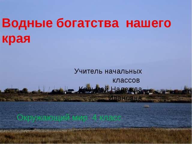 Водные богатства нашего края Учитель начальных классов Кольмай Надежда Иванов...