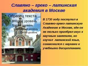 Славяно – греко – латинская академия в Москве В 1730 году поступил в Славяно
