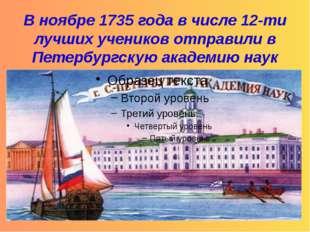 В ноябре 1735 года в числе 12-ти лучших учеников отправили в Петербургскую а