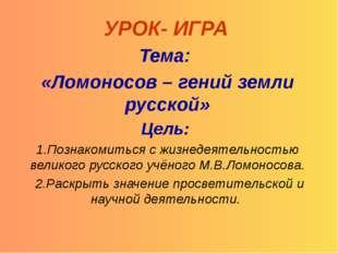 УРОК- ИГРА Тема: «Ломоносов – гений земли русской» Цель: 1.Познакомиться с жи