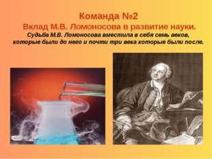 Команда №2 Вклад М.В. Ломоносова в развитие науки. Судьба М.В. Ломоносова вме
