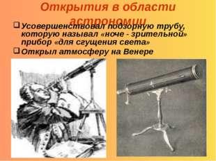 Открытия в области астрономии Усовершенствовал подзорную трубу, которую назыв