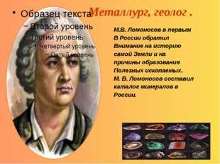 Металлург, геолог . М.В. Ломоносов в первым В России обратил Внимание на исто