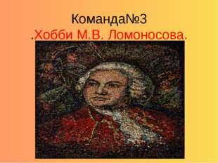 Команда№3 .Хобби М.В. Ломоносова.