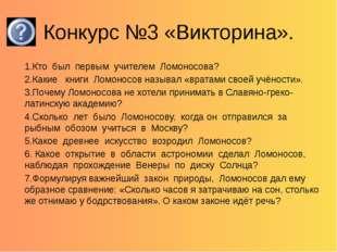 Конкурс №3 «Викторина». 1.Кто был первым учителем Ломоносова? 2.Какие книги Л