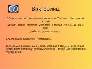"""Викторина. 8.Ломоносов дал определение металлам """"Светлые тела, которые ковать"""