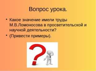 Вопрос урока. Какое значение имели труды М.В.Ломоносова в просветительской и