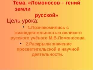 Тема. «Ломоносов – гений земли русской» Цель урока: 1.Познакомились с жизнед