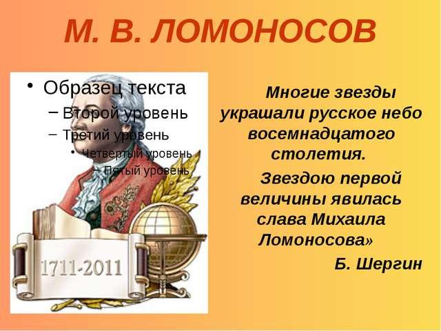 М. В. ЛОМОНОСОВ Многие звезды украшали русское небо восемнадцатого столетия....