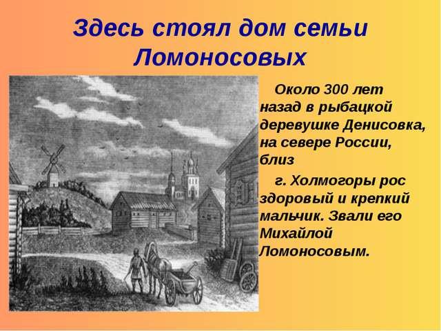 Здесь стоял дом семьи Ломоносовых Около 300 лет назад в рыбацкой деревушке Де...