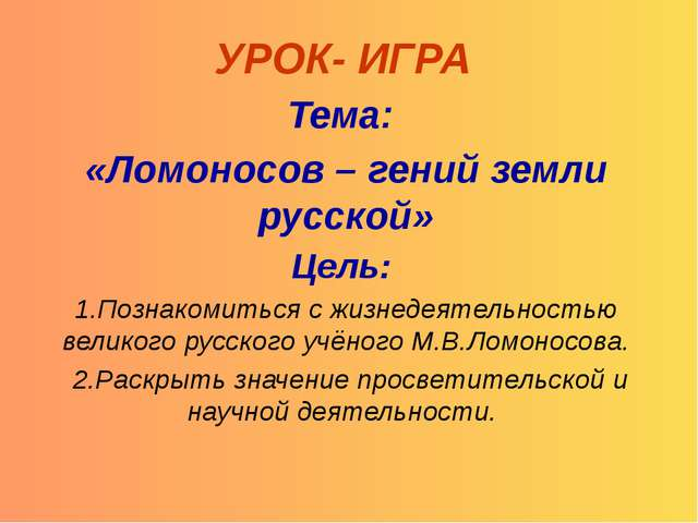 УРОК- ИГРА Тема: «Ломоносов – гений земли русской» Цель: 1.Познакомиться с жи...