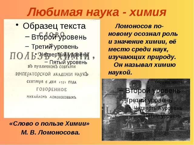 Любимая наука - химия Ломоносов по-новому осознал роль и значение химии, её м...