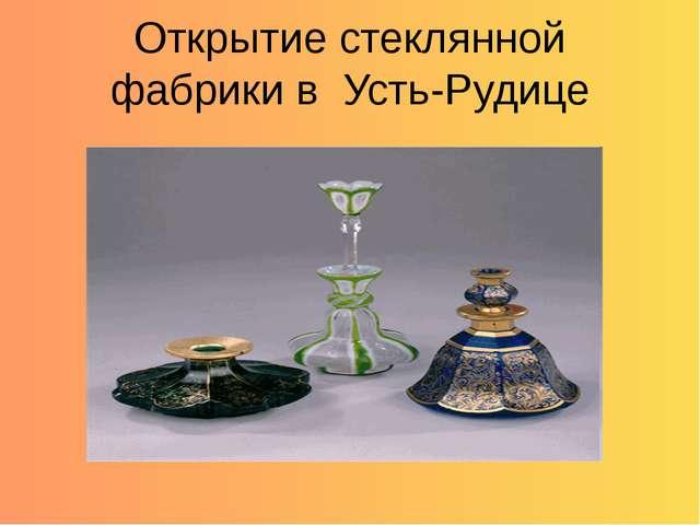 Открытие стеклянной фабрики в Усть-Рудице