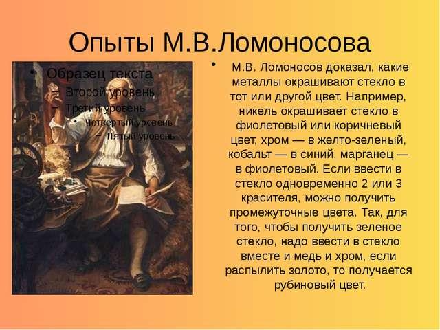 Опыты М.В.Ломоносова М.В. Ломоносов доказал, какие металлы окрашивают стекло...