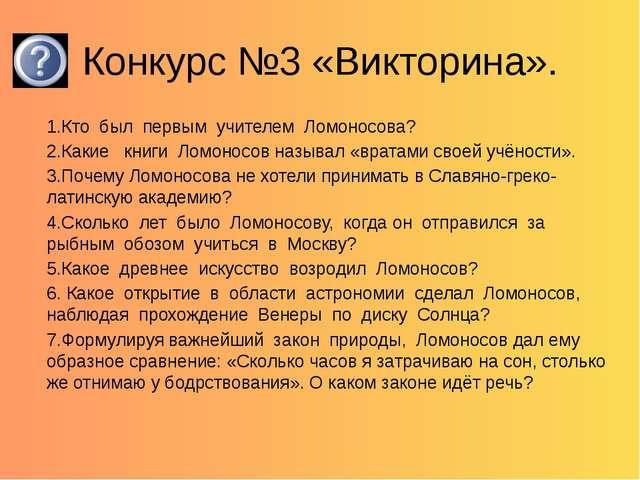 Конкурс №3 «Викторина». 1.Кто был первым учителем Ломоносова? 2.Какие книги Л...