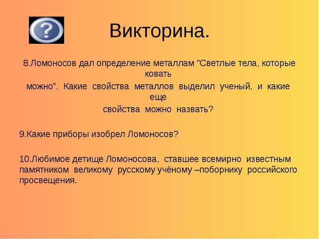"""Викторина. 8.Ломоносов дал определение металлам """"Светлые тела, которые ковать..."""