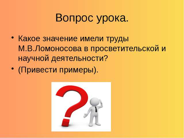 Вопрос урока. Какое значение имели труды М.В.Ломоносова в просветительской и...