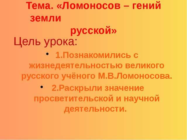Тема. «Ломоносов – гений земли русской» Цель урока: 1.Познакомились с жизнед...