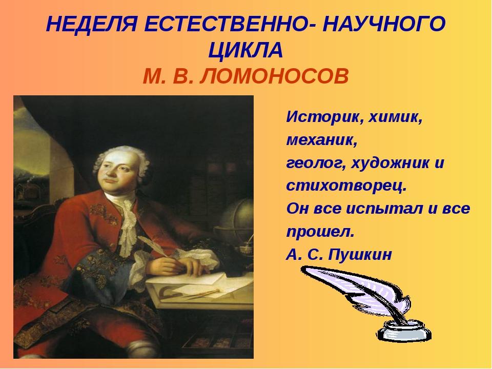 НЕДЕЛЯ ЕСТЕСТВЕННО- НАУЧНОГО ЦИКЛА М. В. ЛОМОНОСОВ Историк, химик, механик,...