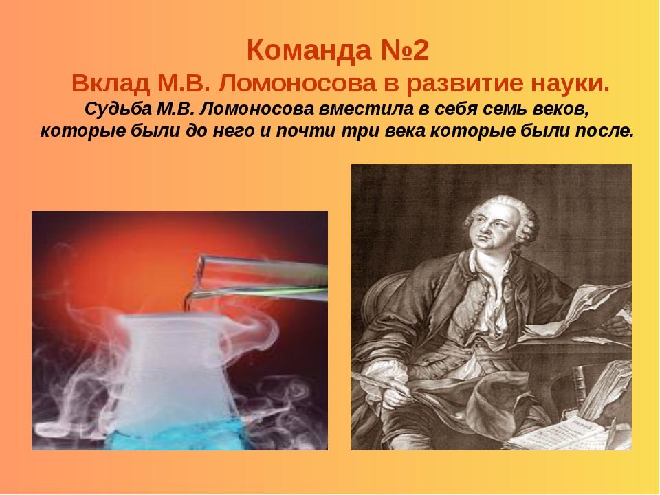 Команда №2 Вклад М.В. Ломоносова в развитие науки. Судьба М.В. Ломоносова вме...