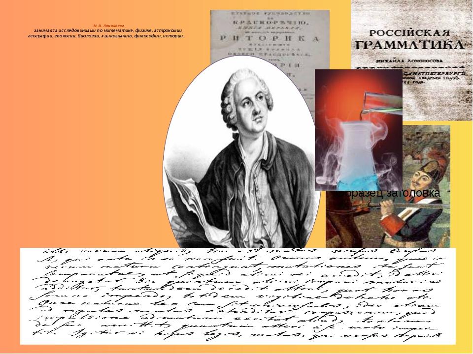 М. В. Ломоносов занимался исследованиями по математике, физике, астрономии,...